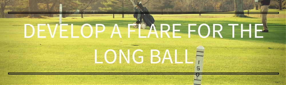 Develop a flare for the long ball