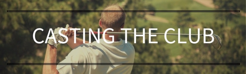 Golf Swing Mistakes: Casting The Club
