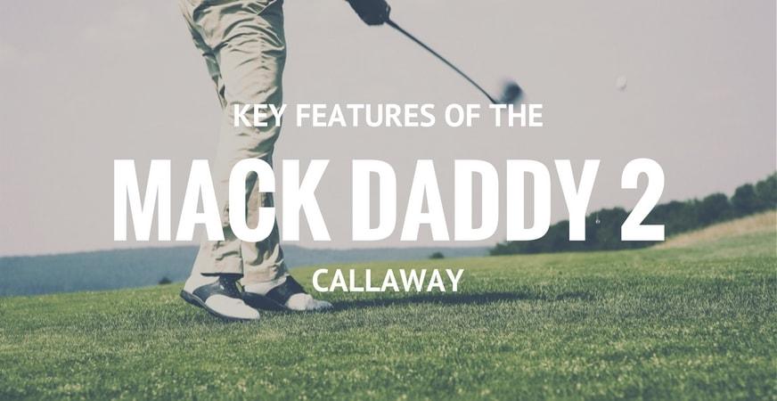 Key Features Callaway Mack Daddy 2
